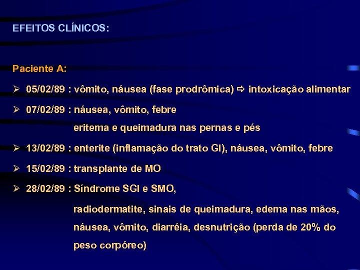 EFEITOS CLÍNICOS: Paciente A: Ø 05/02/89 : vômito, náusea (fase prodrômica) intoxicação alimentar Ø