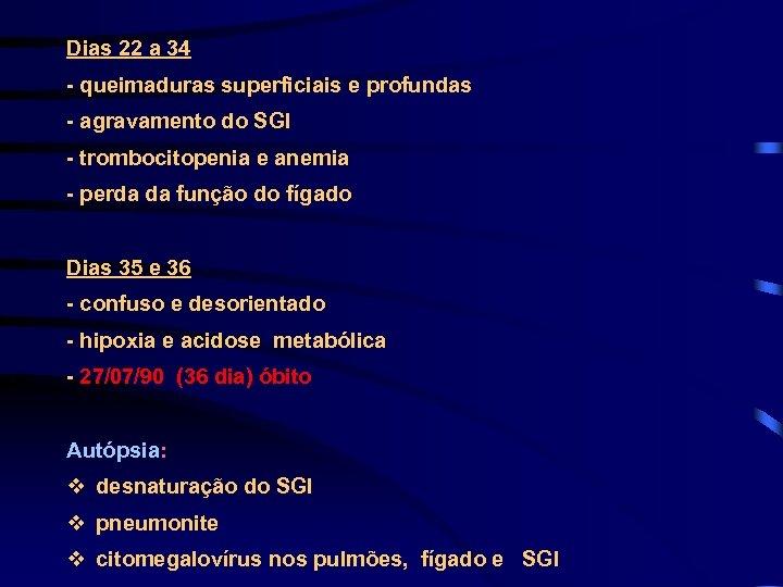 Dias 22 a 34 - queimaduras superficiais e profundas - agravamento do SGI -
