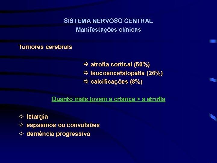 SISTEMA NERVOSO CENTRAL Manifestações clínicas Tumores cerebrais atrofia cortical (50%) leucoencefalopatia (26%) calcificações (8%)