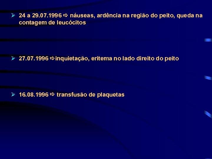 Ø 24 a 29. 07. 1996 náuseas, ardência na região do peito, queda na