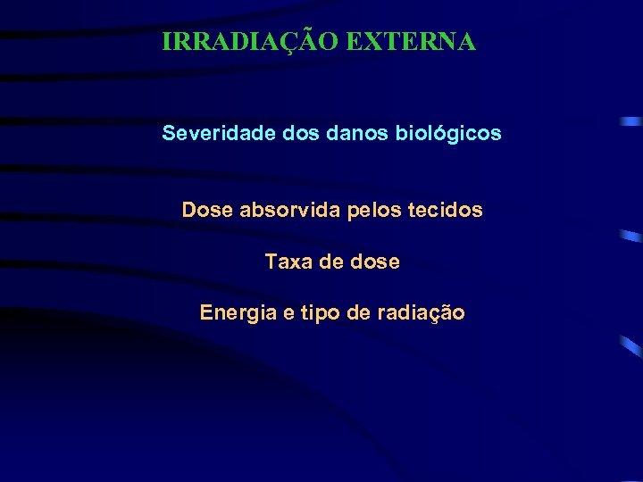 IRRADIAÇÃO EXTERNA Severidade dos danos biológicos Dose absorvida pelos tecidos Taxa de dose Energia