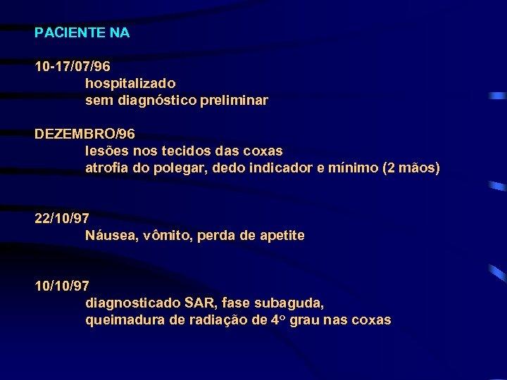 PACIENTE NA 10 -17/07/96 hospitalizado sem diagnóstico preliminar DEZEMBRO/96 lesões nos tecidos das coxas