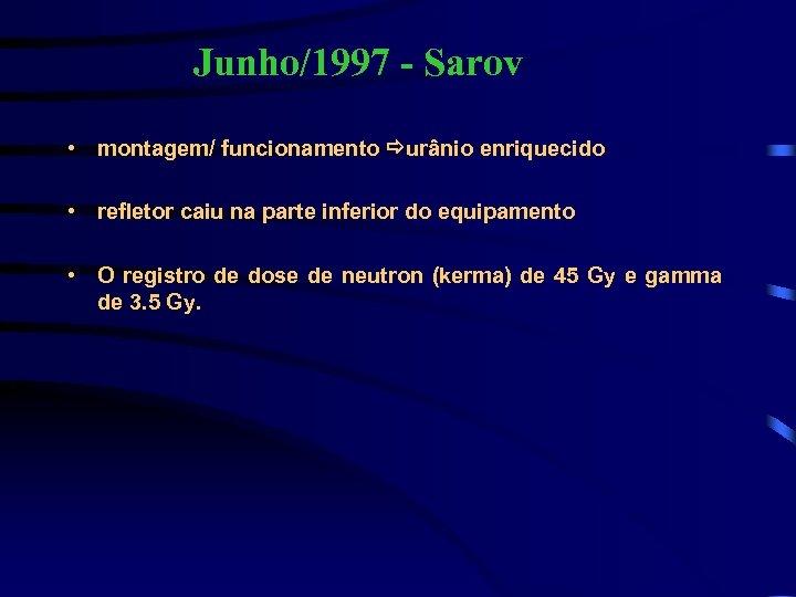 Junho/1997 - Sarov • montagem/ funcionamento urânio enriquecido • refletor caiu na parte inferior