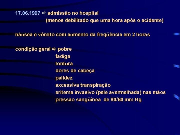 17. 06. 1997 admissão no hospital (menos debilitado que uma hora após o acidente)