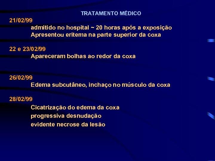 TRATAMENTO MÉDICO 21/02/99 admitido no hospital ~ 20 horas após a exposição Apresentou eritema