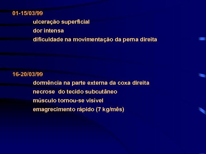01 -15/03/99 ulceração superficial dor intensa dificuldade na movimentação da perna direita 16 -20/03/99