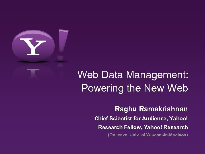 Web Data Management: Powering the New Web Raghu Ramakrishnan Chief Scientist for Audience, Yahoo!