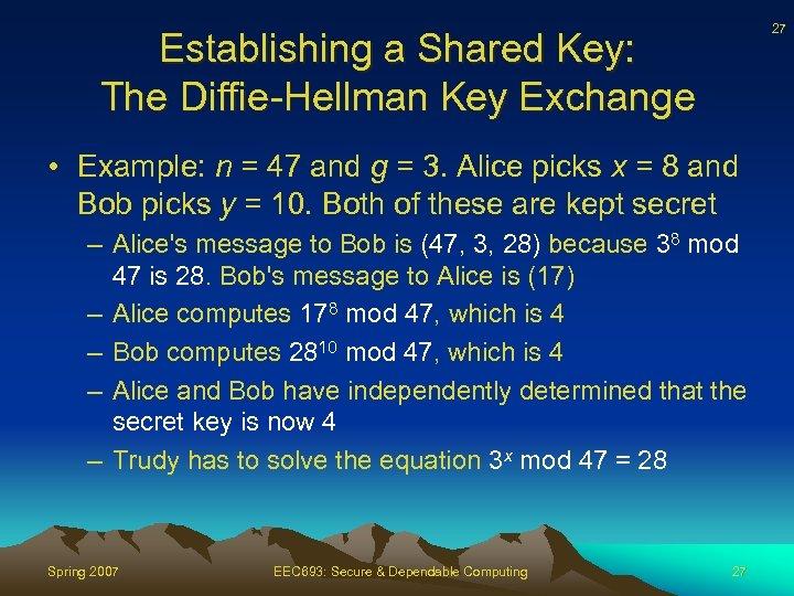 27 Establishing a Shared Key: The Diffie-Hellman Key Exchange • Example: n = 47