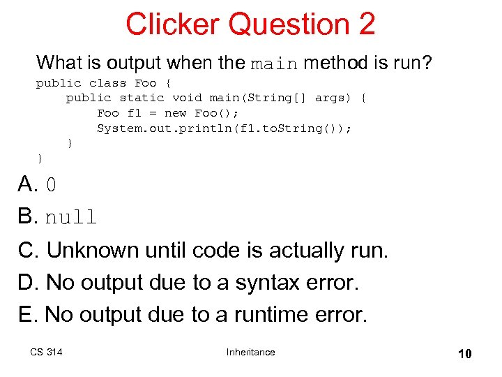 Clicker Question 2 What is output when the main method is run? public class