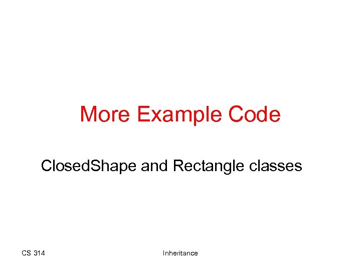 More Example Code Closed. Shape and Rectangle classes CS 314 Inheritance