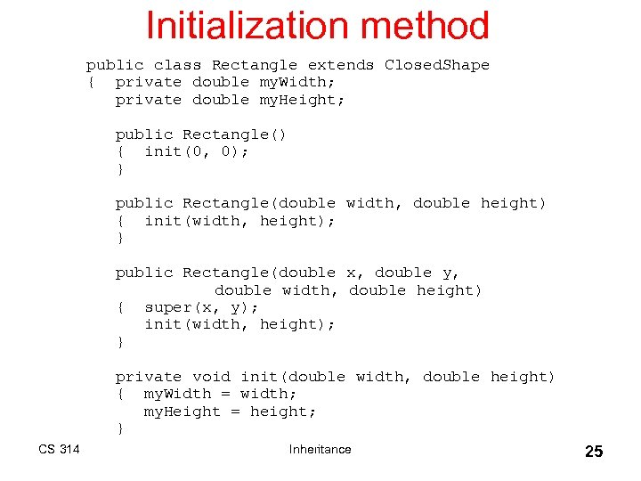 Initialization method public class Rectangle extends Closed. Shape { private double my. Width; private