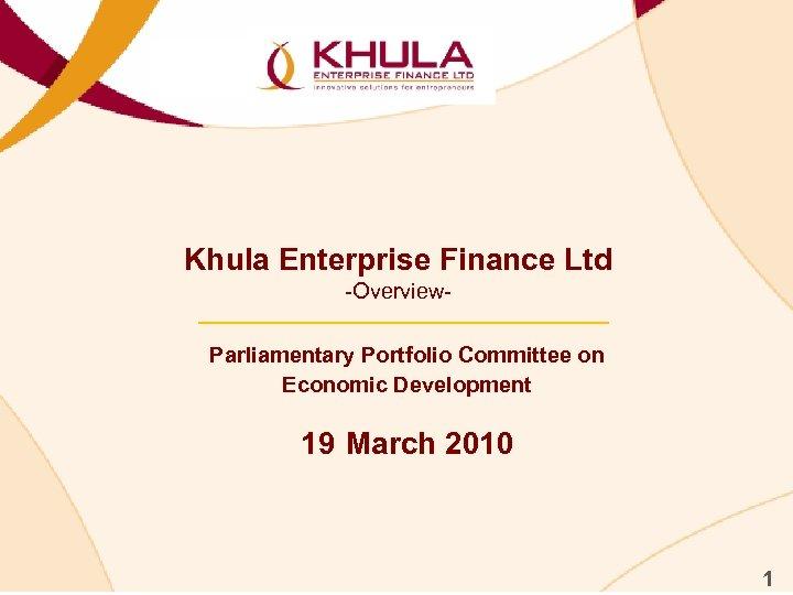 Khula Enterprise Finance Ltd -Overview. Parliamentary Portfolio Committee on Economic Development 19 March 2010