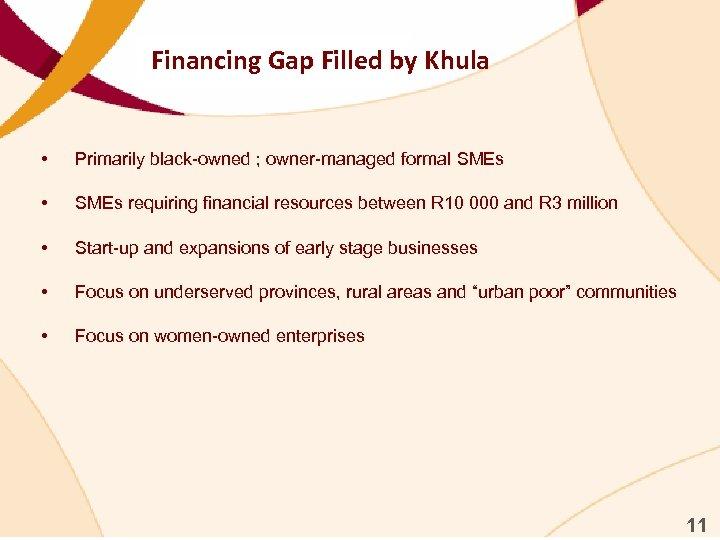 Financing Gap Filled by Khula • Primarily black-owned ; owner-managed formal SMEs • SMEs