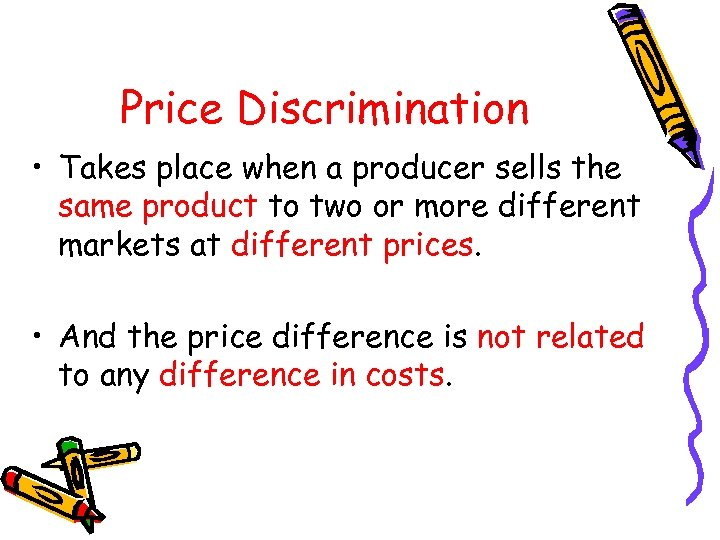 Price Discrimination • Takes place when a producer sells the same product to two