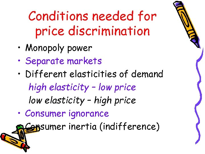 Conditions needed for price discrimination • Monopoly power • Separate markets • Different elasticities