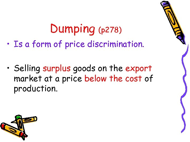 Dumping (p 278) • Is a form of price discrimination. • Selling surplus goods