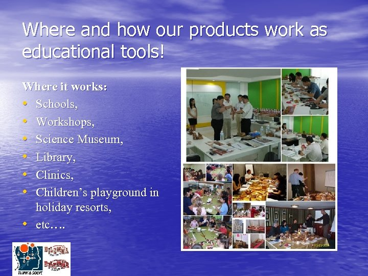 Where and how our products work as educational tools! Where it works: • Schools,