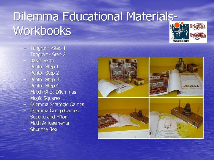 Dilemma Educational Materials. Workbooks – – – – Tangram -Step 1 Tangram- Step 2