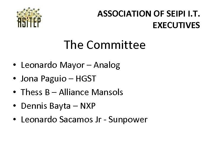 ASSOCIATION OF SEIPI I. T. EXECUTIVES The Committee • • • Leonardo Mayor –