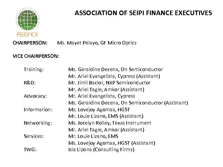 ASSOCIATION OF SEIPI FINANCE EXECUTIVES CHAIRPERSON: Ms. Mayet Pelayo, GF Micro Optics VICE CHAIRPERSON: