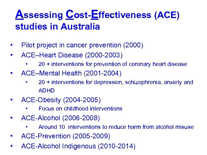 Assessing Cost-Effectiveness (ACE) studies in Australia • • Pilot project in cancer prevention (2000)