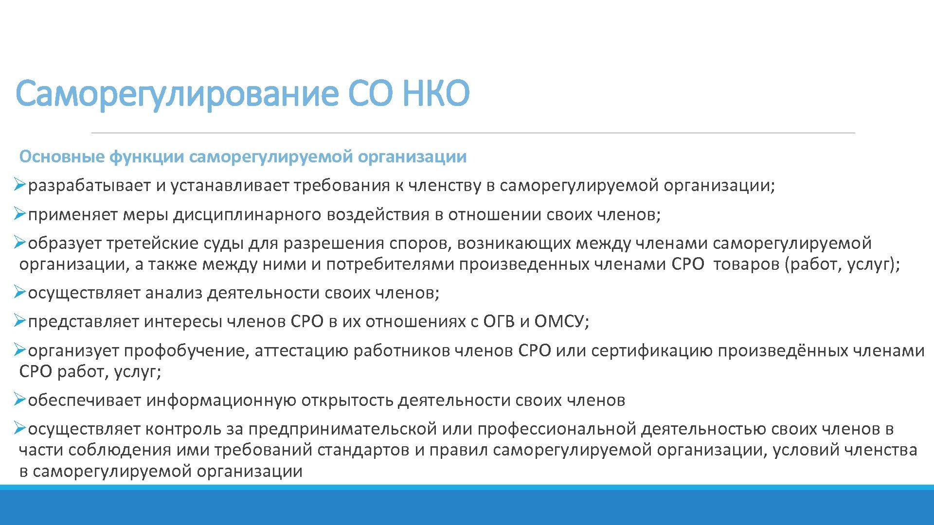 Саморегулирование СО НКО Основные функции саморегулируемой организации Øразрабатывает и устанавливает требования к членству в