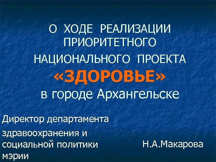 О ХОДЕ РЕАЛИЗАЦИИ ПРИОРИТЕТНОГО НАЦИОНАЛЬНОГО ПРОЕКТА «ЗДОРОВЬЕ» в городе Архангельске Директор департамента здравоохранения и