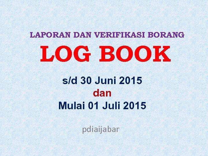 LAPORAN DAN VERIFIKASI BORANG LOG BOOK s/d 30 Juni 2015 dan Mulai 01 Juli