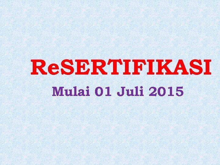 Re. SERTIFIKASI Mulai 01 Juli 2015