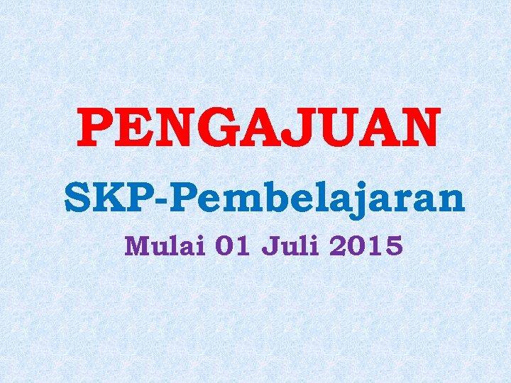 PENGAJUAN SKP-Pembelajaran Mulai 01 Juli 2015