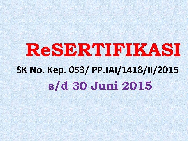 Re. SERTIFIKASI SK No. Kep. 053/ PP. IAI/1418/II/2015 s/d 30 Juni 2015