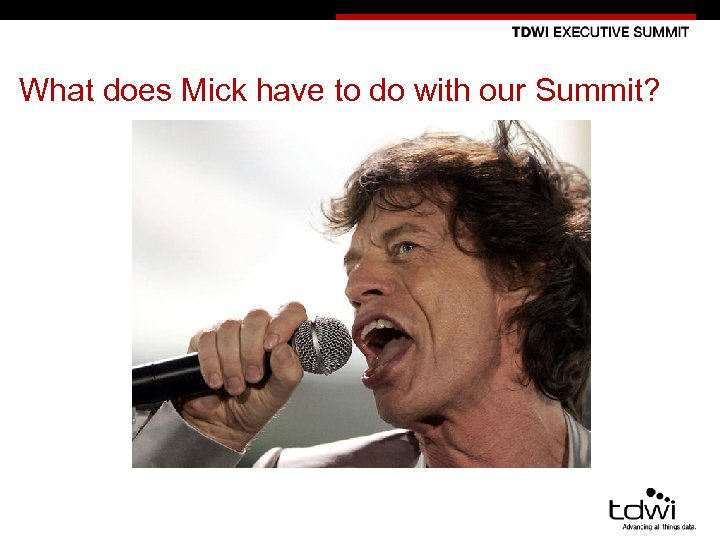 What does Mick have to do with our Summit? 10