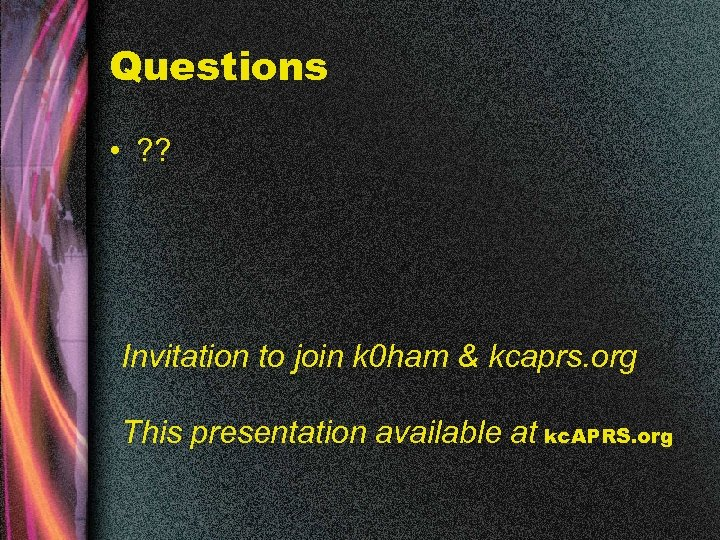 Questions • ? ? Invitation to join k 0 ham & kcaprs. org This