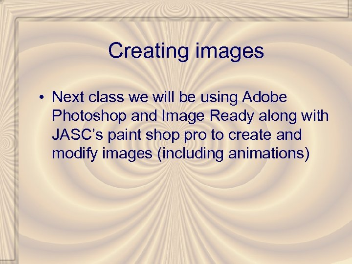 Creating images • Next class we will be using Adobe Photoshop and Image Ready
