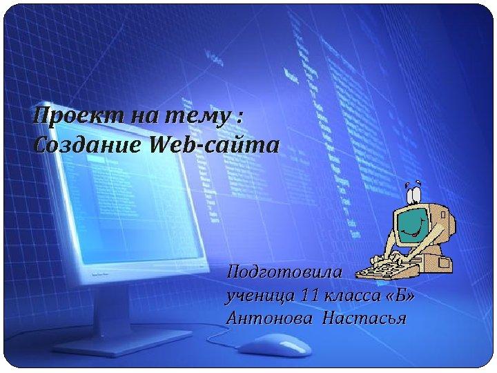 Проект на тему : Создание Web-сайта Подготовила ученица 11 класса «Б» Антонова Настасья