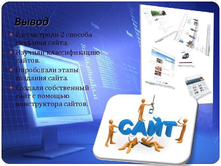 Вывод Рассмотрели 2 способа создания сайта. Изучили классификацию сайтов. Опробовали этапы создания сайта. Создали