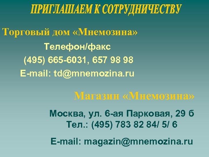 Торговый дом «Мнемозина» Телефон/факс (495) 665 -6031, 657 98 98 E-mail: td@mnemozina. ru Магазин