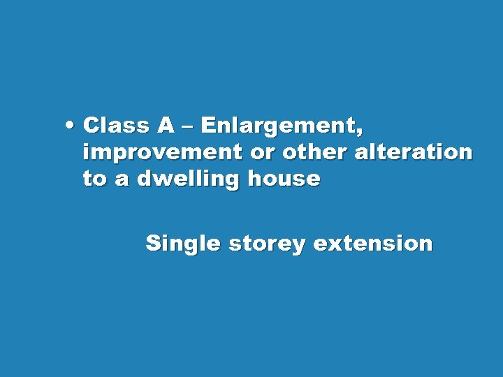• Class A – Enlargement, improvement or other alteration to a dwelling house