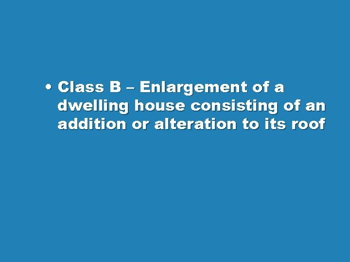 • Class B – Enlargement of a dwelling house consisting of an addition