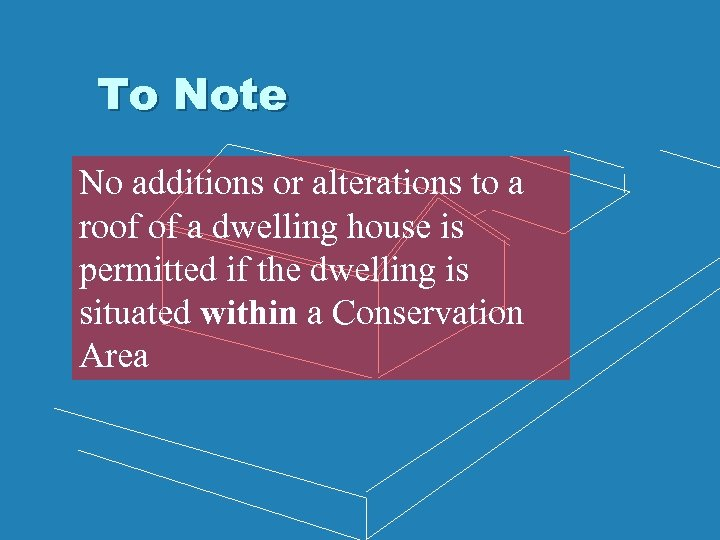 To Note No additions or alterations to a roof of a dwelling house is