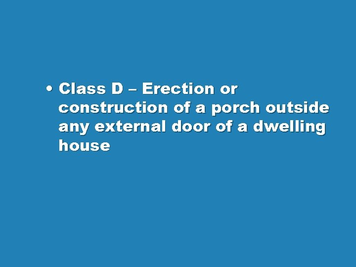• Class D – Erection or construction of a porch outside any external