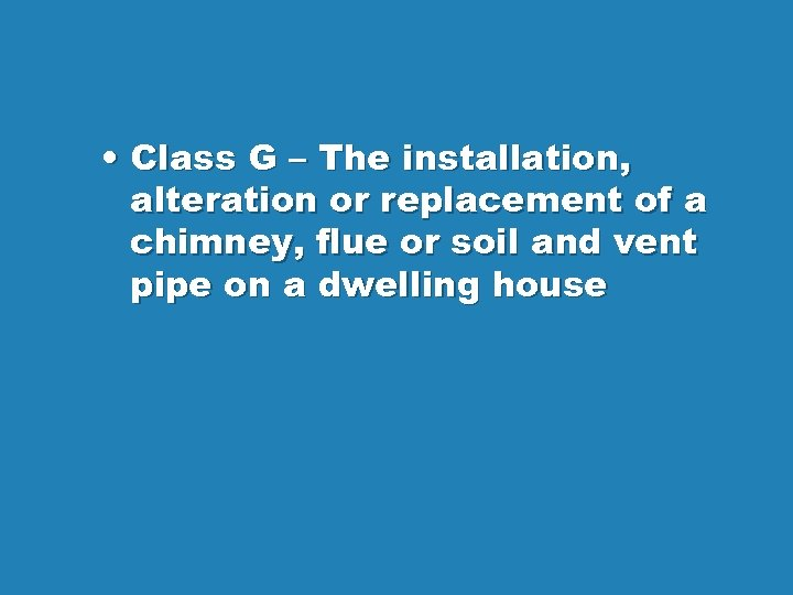 • Class G – The installation, alteration or replacement of a chimney, flue