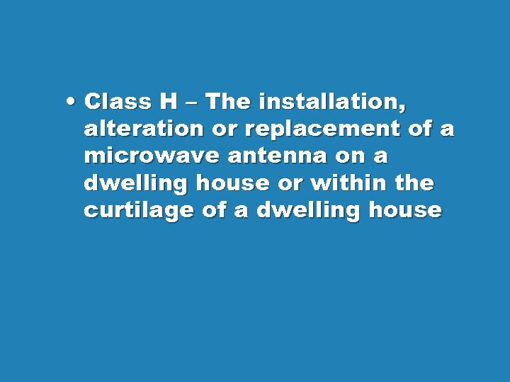• Class H – The installation, alteration or replacement of a microwave antenna