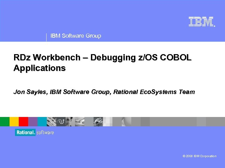 ® IBM Software Group RDz Workbench – Debugging z/OS COBOL Applications Jon Sayles, IBM