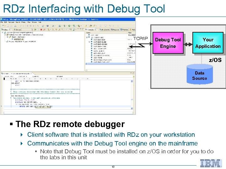 RDz Interfacing with Debug Tool TCP/IP Debug Tool Engine Your Application z/OS Data Source