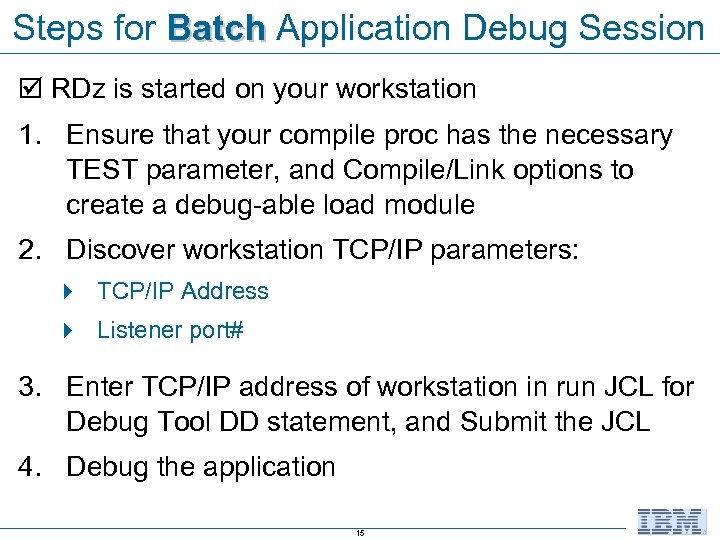 Steps for Batch Application Debug Session RDz is started on your workstation 1. Ensure