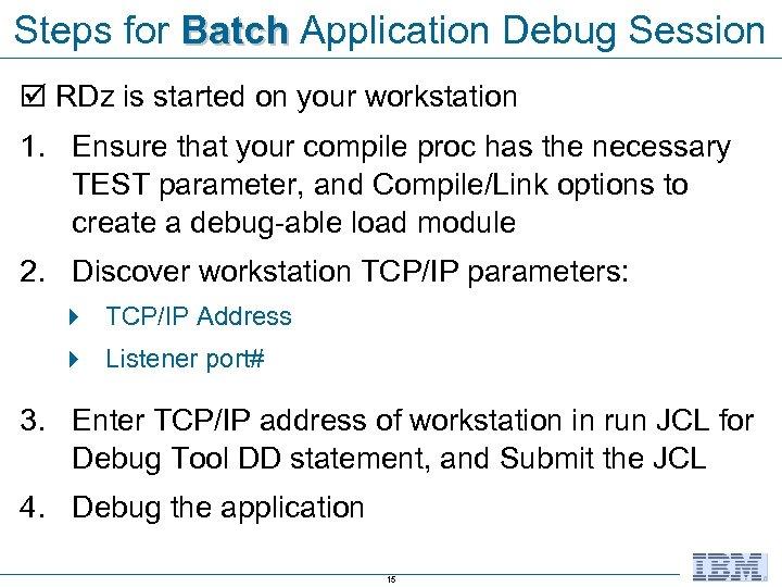 Steps for Batch Application Debug Session RDz is started on your workstation 1. Ensure