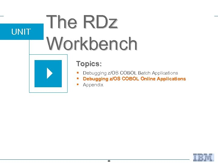 UNIT The RDz Workbench Topics: § Debugging z/OS COBOL Batch Applications § Debugging z/OS