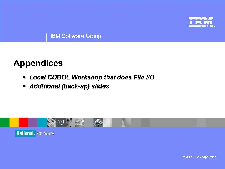 ® IBM Software Group Appendices § Local COBOL Workshop that does File I/O §