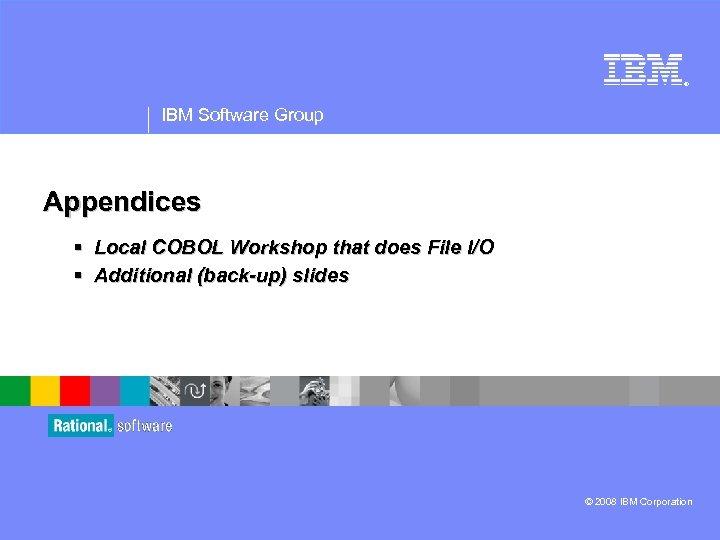 ® IBM Software Group Appendices § Local COBOL Workshop that does File I/O §
